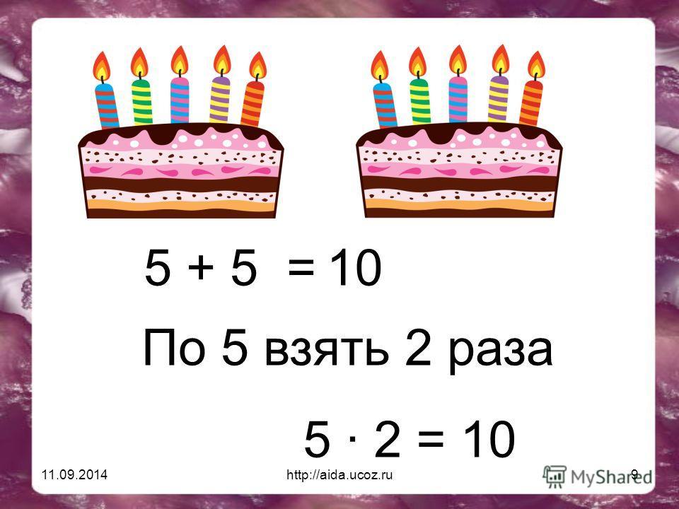 11.09.2014http://aida.ucoz.ru9 5 + 5 =10 По 5 взять 2 раза 5 · 2 = 10