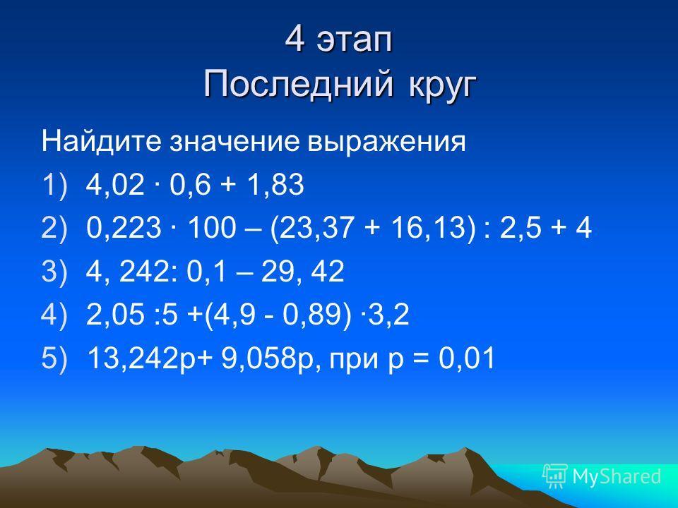 4 этап Последний круг Найдите значение выражения 1)4,02 · 0,6 + 1,83 2)0,223 · 100 – (23,37 + 16,13) : 2,5 + 4 3)4, 242: 0,1 – 29, 42 4)2,05 :5 +(4,9 - 0,89) ·3,2 5)13,242 р+ 9,058 р, при р = 0,01
