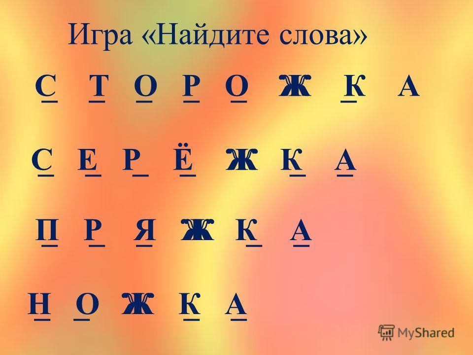 Игра «Найдите слова» _ _ _ _ _ Ж _С Т О Р О Ж К А _ _ _ _ Ж _ _С Е Р Ё Ж К А _ _ _ Ж _ _ П Р Я Ж К А _ _ Ж _ _Н О Ж К А