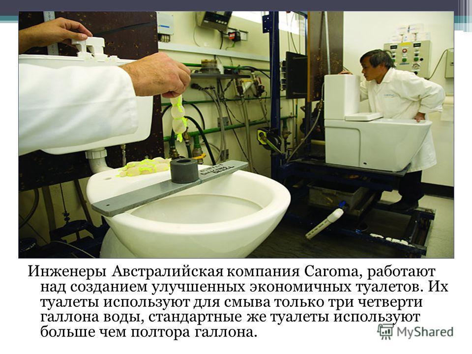 Инженеры Австралийская компания Caroma, работают над созданием улучшенных экономичных туалетов. Их туалеты используют для смыва только три четверти галлона воды, стандартные же туалеты используют больше чем полтора галлона.