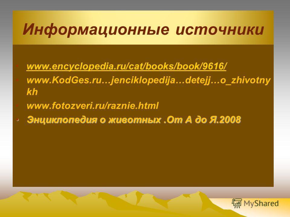 Информационные источники www.encyclopedia.ru/cat/books/book/9616/ www.KodGes.ru…jenciklopedija…detejj…o_zhivotny kh www.fotozveri.ru/raznie.html Энциклопедия о животных.От А до Я.2008