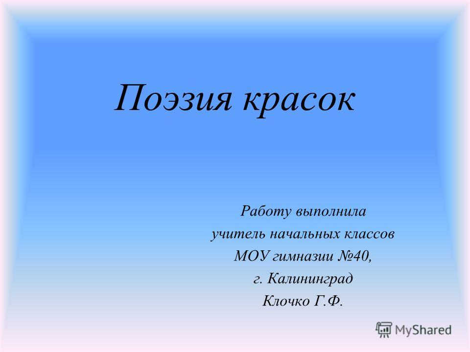 Поэзия красок Работу выполнила учитель начальных классов МОУ гимназии 40, г. Калининград Клочко Г.Ф.
