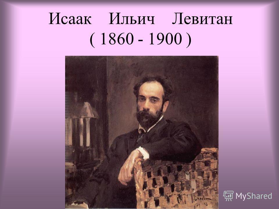 Исаак Ильич Левитан ( 1860 - 1900 )