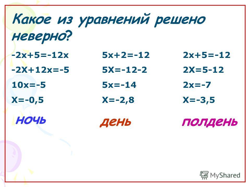Какое из уравнений решено неверно? полденьдень ночь 2 х+5=-12 2Х=5-12 2 х=-7 Х=-3,5 -2 х+5=-12 х -2Х+12 х=-5 10 х=-5 Х=-0,5 5 х+2=-12 5Х=-12-2 5 х=-14 Х=-2,8 полдень