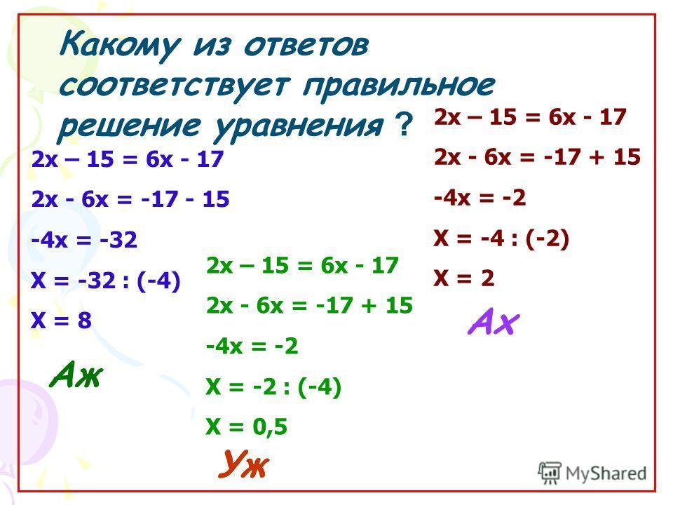 Какому из ответов соответствует правильное решение уравнения ? Аж Уж Ах 2 х – 15 = 6 х - 17 2 х - 6 х = -17 + 15 -4 х = -2 Х = -2 : (-4) Х = 0,5 2 х – 15 = 6 х - 17 2 х - 6 х = -17 - 15 -4 х = -32 Х = -32 : (-4) Х = 8 2 х – 15 = 6 х - 17 2 х - 6 х =