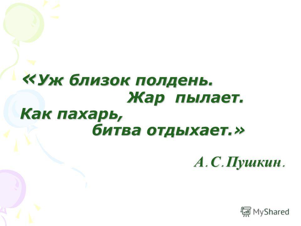 «Уж близок полдень. Жар пылает. Как пахарь, битва отдыхает.» А. С. Пушкин.