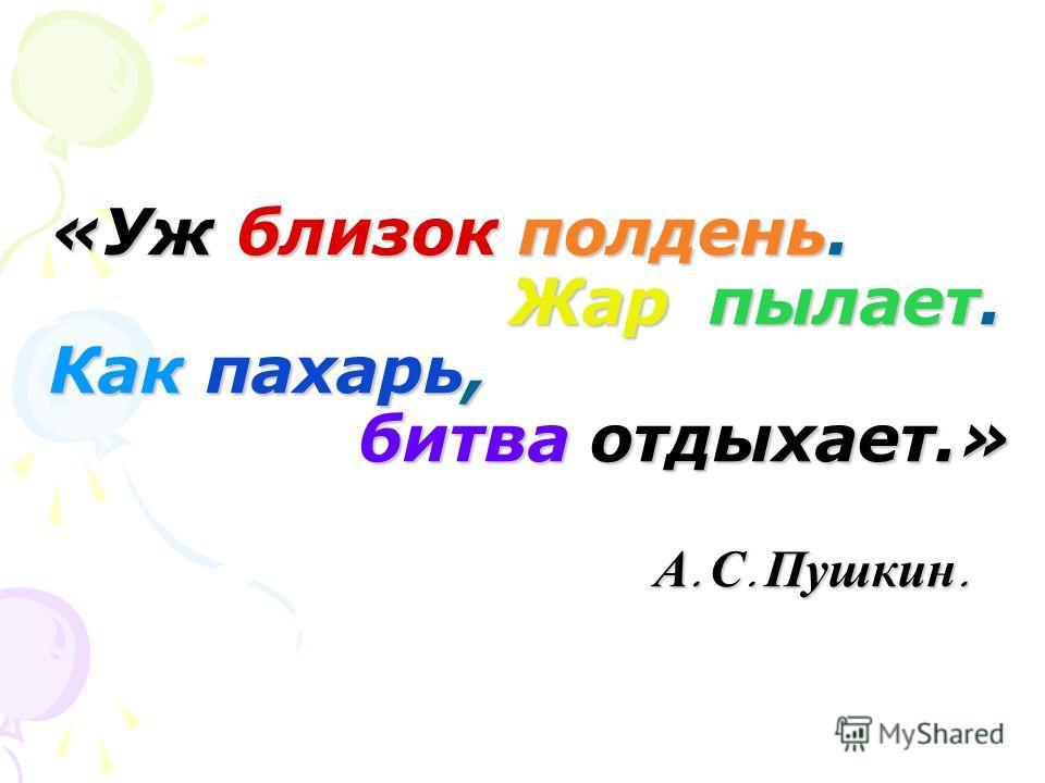 «Уж близок полдень. Жар пылает. Как пахарь, битва отдыхает.» А. С. Пушкин. «Уж близок полдень. Жар пылает. Как пахарь, битва отдыхает.» А. С. Пушкин.