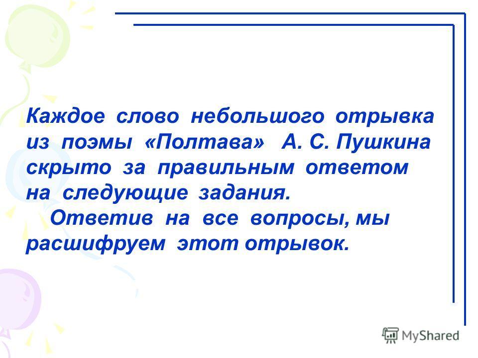 Каждое слово небольшого отрывка из поэмы «Полтава» А. С. Пушкина скрыто за правильным ответом на следующие задания. Ответив на все вопросы, мы расшифруем этот отрывок.