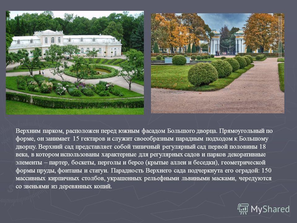 Верхним парком, расположен перед южным фасадом Большого дворца. Прямоугольный по форме, он занимает 15 гектаров и служит своеобразным парадным подходом к Большому дворцу. Верхний сад представляет собой типичный регулярный сад первой половины 18 века,