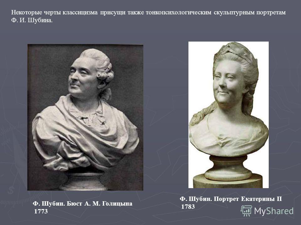 Ф. Шубин. Портрет Екатерины II 1783 Ф. Шубин. Бюст А. М. Голицына 1773 Некоторые черты классицизма присущи также тонкопсихологическим скульптурным портретам Ф. И. Шубина.
