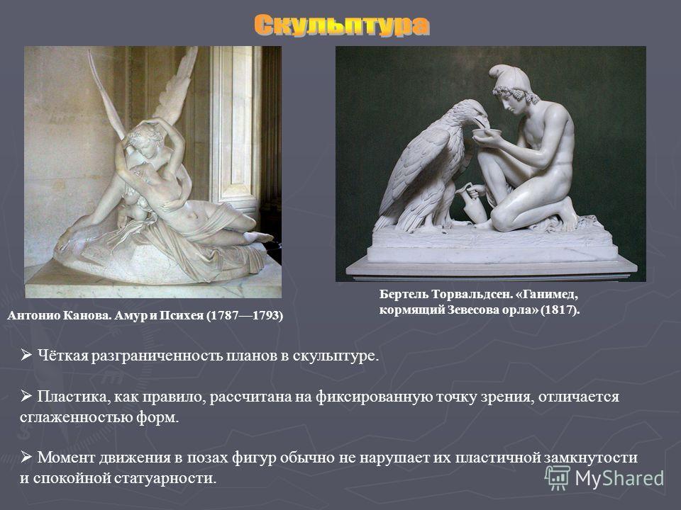 Антонио Канова. Амур и Психея (17871793) Бертель Торвальдсен. «Ганимед, кормящий Зевесова орла» (1817). Чёткая разграниченность планов в скульптуре. Пластика, как правило, рассчитана на фиксированную точку зрения, отличается сглаженностью форм. Момен