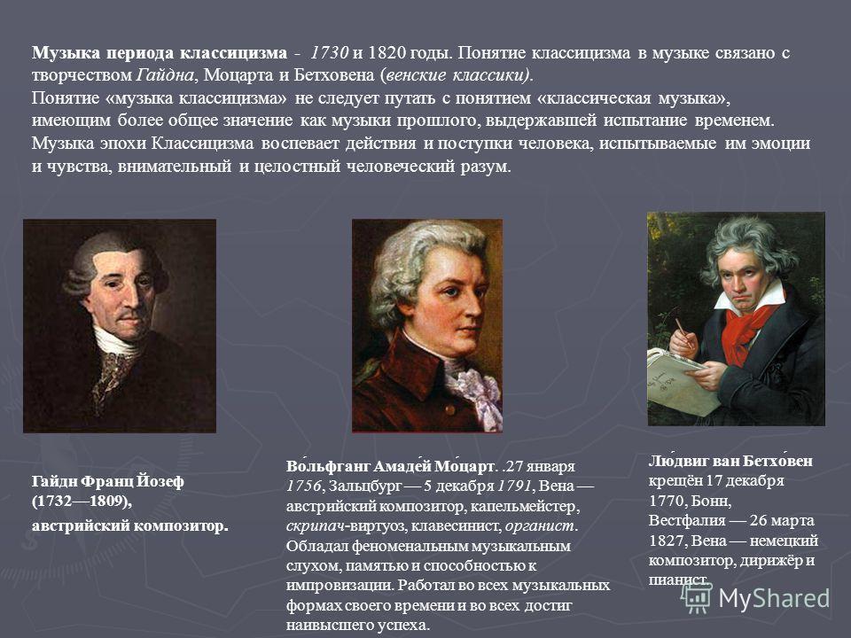 Музыка периода классицизма - 1730 и 1820 годы. Понятие классицизма в музыке связано с творчеством Гайдна, Моцарта и Бетховена (венские классики). Понятие «музыка классицизма» не следует путать с понятием «классическая музыка», имеющим более общее зна
