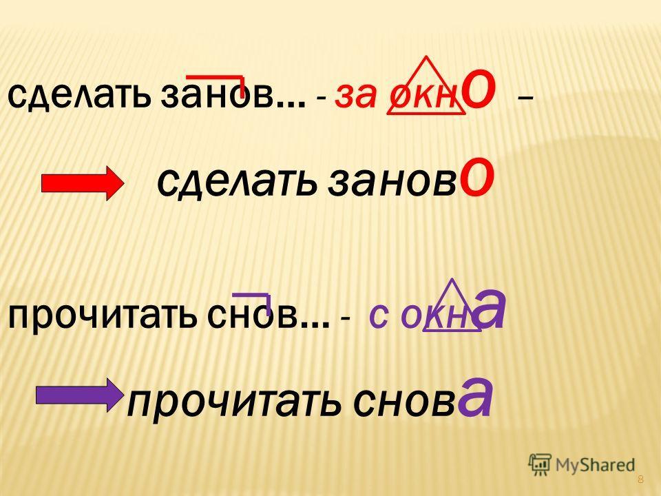 8 сделать занов… - за окн о – сделать занов о прочитать снов… - с окн а прочитать снов а