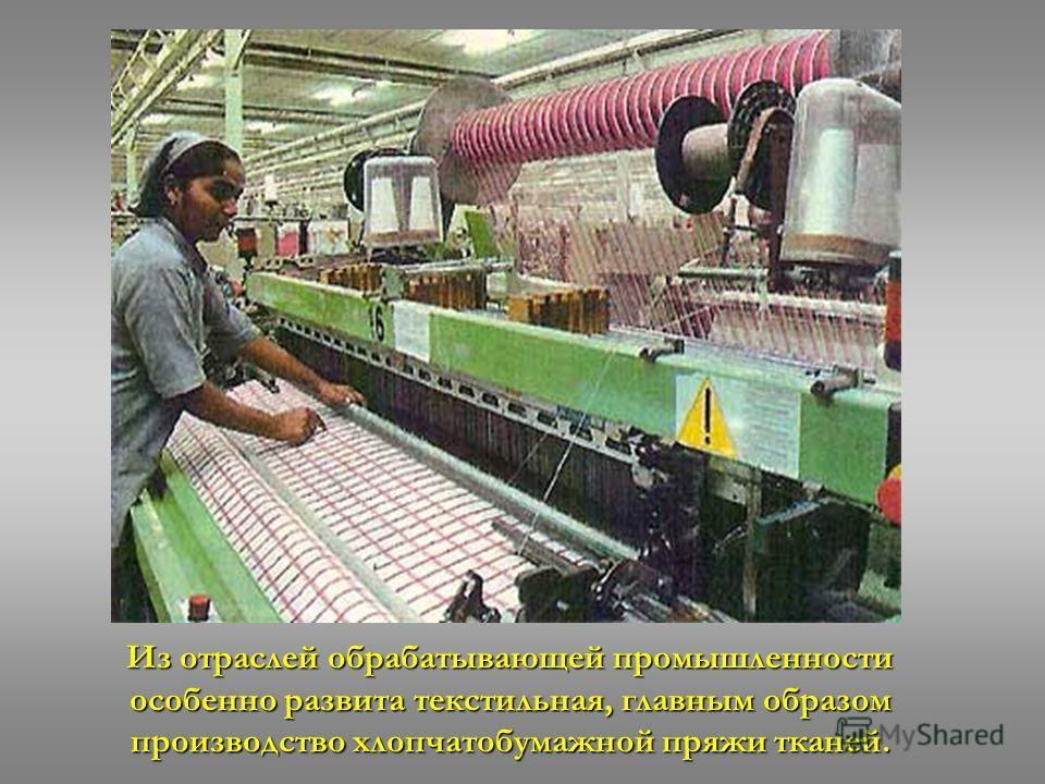 Из отраслей обрабатывающей промышленности особенно развита текстильная, главным образом производство хлопчатобумажной пряжи тканей.
