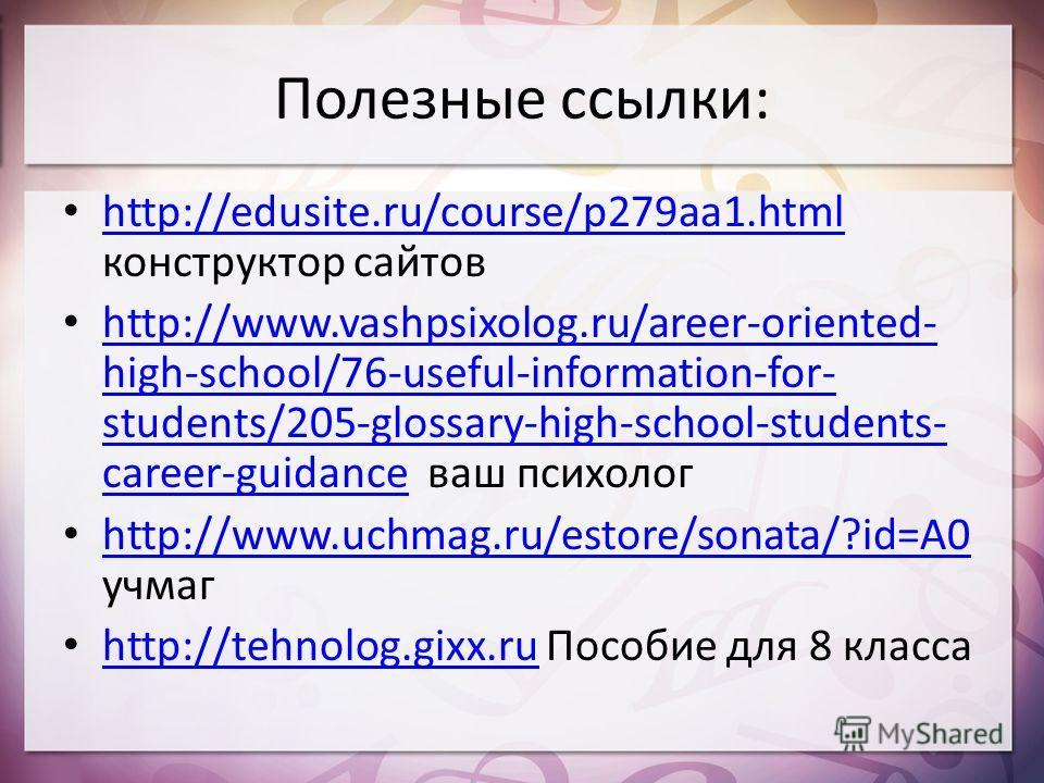 Полезные ссылки: http://edusite.ru/course/p279aa1. html конструктор сайтов http://edusite.ru/course/p279aa1. html http://www.vashpsixolog.ru/areer-oriented- high-school/76-useful-information-for- students/205-glossary-high-school-students- career-gui