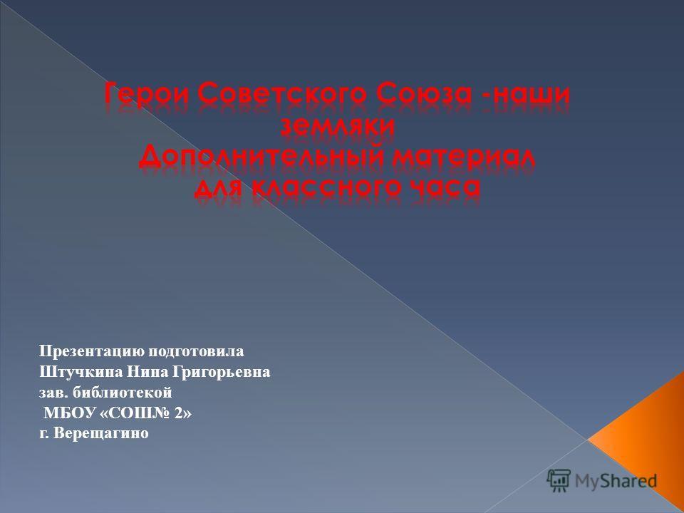Презентацию подготовила Штучкина Нина Григорьевна зав. библиотекой МБОУ «СОШ 2» г. Верещагино