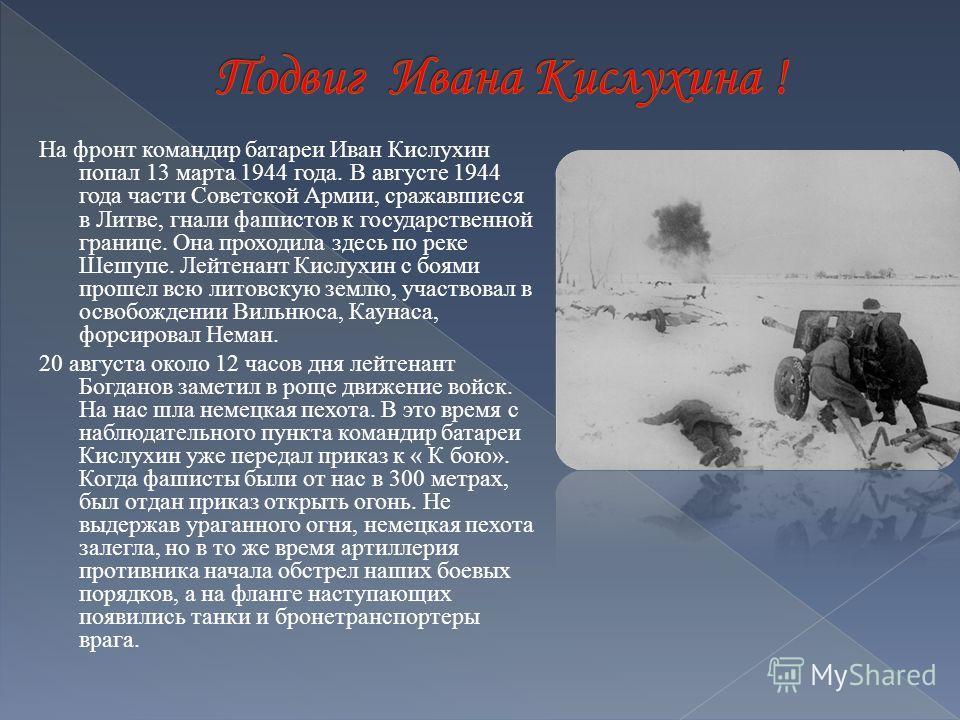 На фронт командир батареи Иван Кислухин попал 13 марта 1944 года. В августе 1944 года части Советской Армии, сражавшиеся в Литве, гнали фашистов к государственной границе. Она проходила здесь по реке Шешупе. Лейтенант Кислухин с боями прошел всю лито