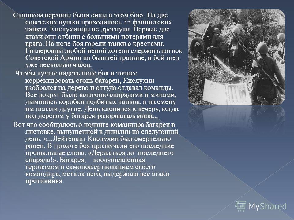 Слишком неравны были силы в этом бою. На две советских пушки приходилось 35 фашистских танков. Кислухинцы не дрогнули. Первые две атаки они отбили с большими потерями для врага. На поле боя горели танки с крестами. Гитлеровцы любой ценой хотели сдерж