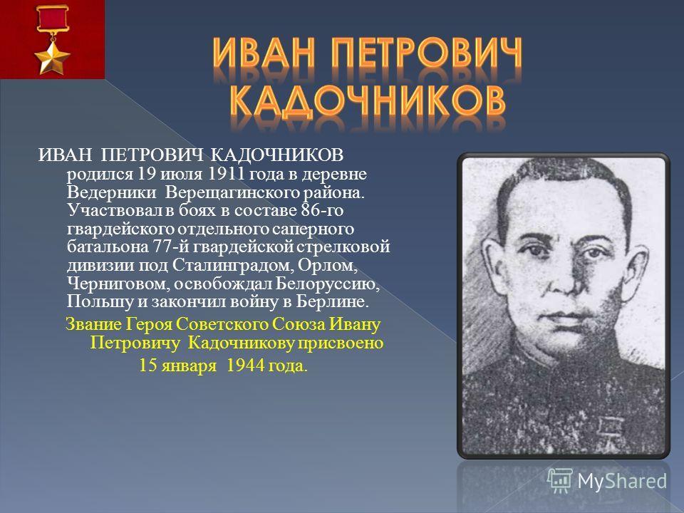 ИВАН ПЕТРОВИЧ КАДОЧНИКОВ родился 19 июля 1911 года в деревне Ведерники Верещагинского района. Участвовал в боях в составе 86-го гвардейского отдельного саперного батальона 77-й гвардейской стрелковой дивизии под Сталинградом, Орлом, Черниговом, освоб