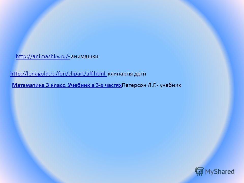 http://animashky.ru/-http://animashky.ru/- анимашки http://lenagold.ru/fon/clipart/alf.html-http://lenagold.ru/fon/clipart/alf.html- клипарты дети Математика 3 класс. Учебник в 3-х частях Математика 3 класс. Учебник в 3-х частях Петерсон Л.Г.- учебни