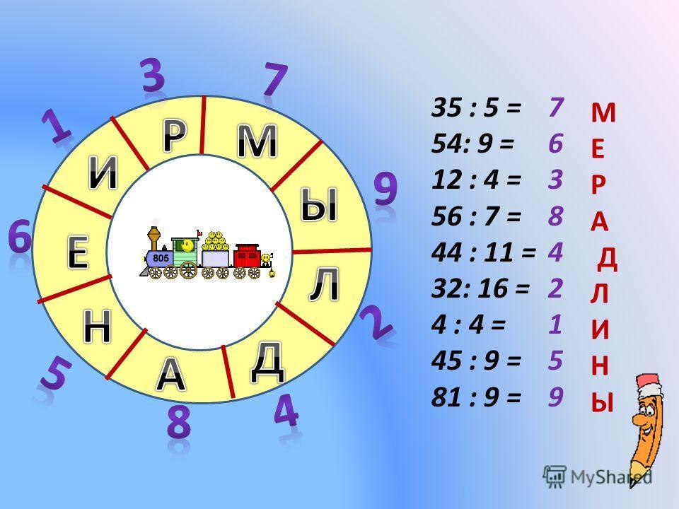 35 : 5 = 54: 9 = 12 : 4 = 56 : 7 = 44 : 11 = 32: 16 = 4 : 4 = 45 : 9 = 81 : 9 = 7 6 3 8 4 2 1 5 9 М Е Р А Д Л И Н Ы