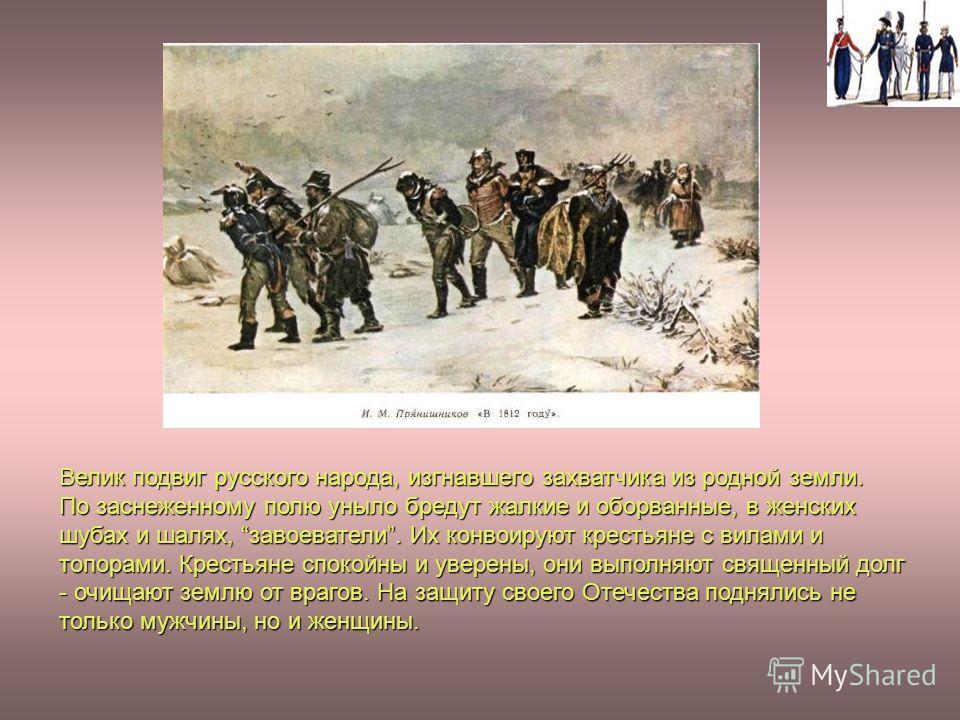 Велик подвиг русского народа, изгнавшего захватчика из родной земли. По заснеженному полю уныло бредут жалкие и оборванные, в женских шубах и шалях, завоеватели. Их конвоируют крестьяне с вилами и топорами. Крестьяне спокойны и уверены, они выполняют