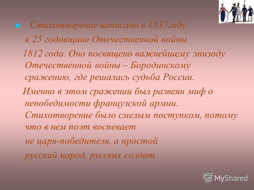 Стихотворение написано в 1837 году, к 25 годовщине Отечественной войны 1812 года. Оно посвящено важнейшему эпизоду Отечественной войны – Бородинскому сражению, где решалась судьба России. Именно в этом сражении был развеян миф о непобедимости француз