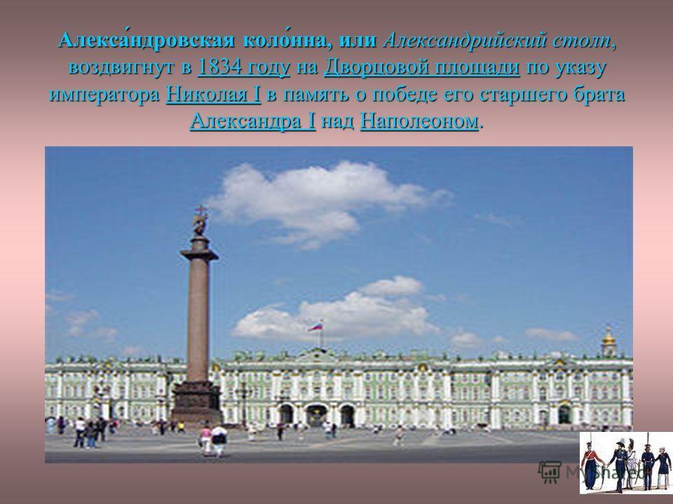 Алекса́ндровская коло́нна, или Александрийский столп, воздвигнут в 1834 году на Дворцовой площади по указу императора Николая I в память о победе его старшего брата Александра I над Наполеоном. 1834 году Дворцовой площади Николая I Александра IНаполе