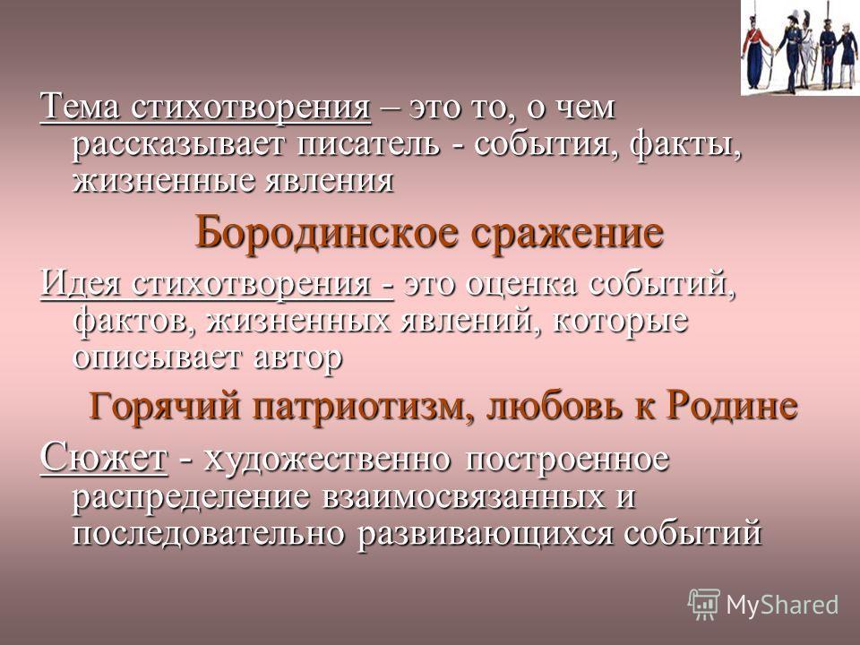 Тема стихотворения – это то, о чем рассказывает писатель - события, факты, жизненные явления Бородинское сражение Бородинское сражение Идея стихотворения - это оценка событий, фактов, жизненных явлений, которые описывает автор Г орячий патриотизм, лю