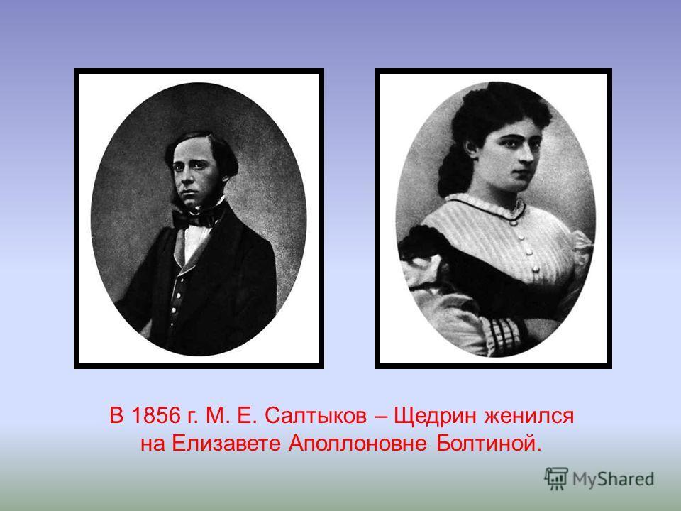 В 1856 г. М. Е. Салтыков – Щедрин женился на Елизавете Аполлоновне Болтиной.