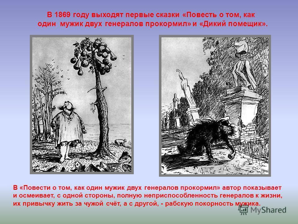 В 1869 году выходят первые сказки «Повесть о том, как один мужик двух генералов прокормил» и «Дикий помещик». В «Повести о том, как один мужик двух генералов прокормил» автор показывает и осмеивает, с одной стороны, полную неприспособленность генерал