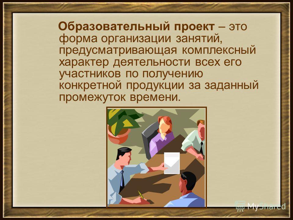 Образовательный проект – это форма организации занятий, предусматривающая комплексный характер деятельности всех его участников по получению конкретной продукции за заданный промежуток времени.