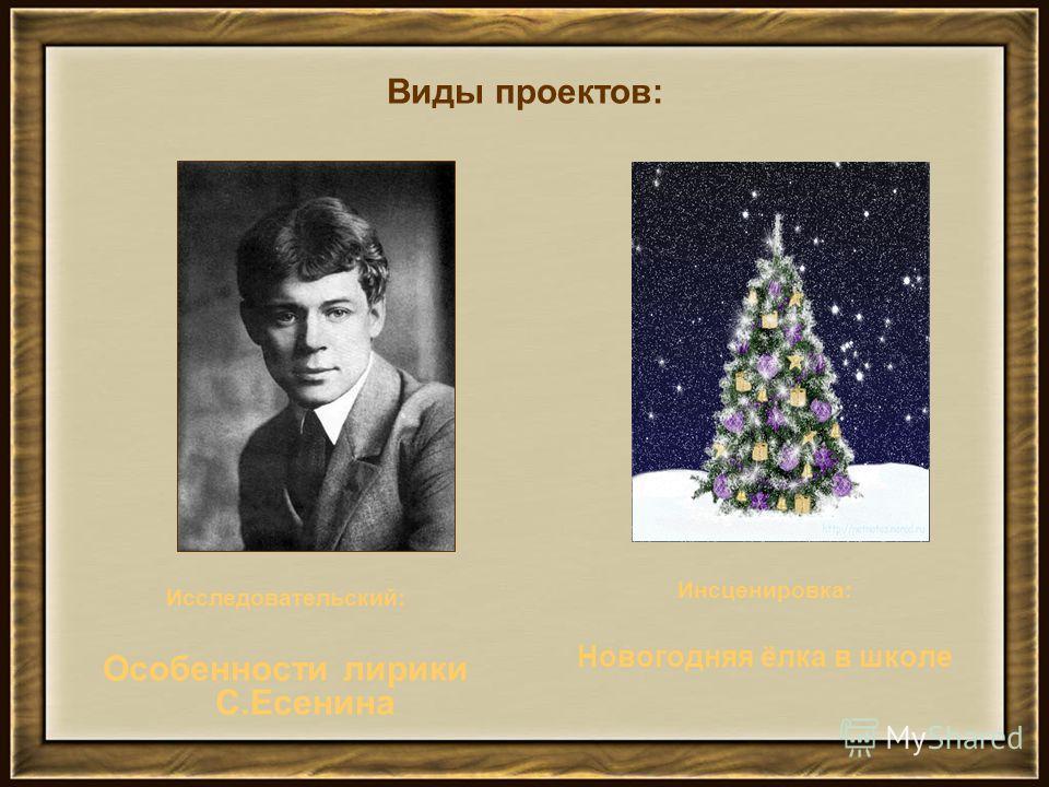 Виды проектов: Исследовательский: Особенности лирики С.Есенина Инсценировка: Новогодняя ёлка в школе