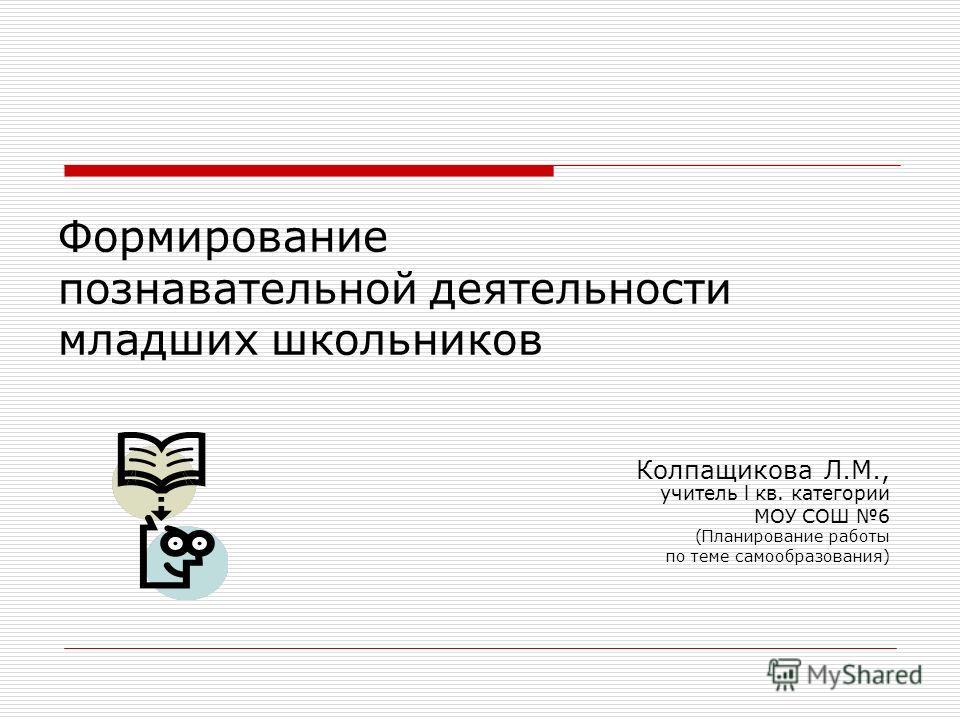 Формирование познавательной деятельности младших школьников Колпащикова Л.М., учитель l кв. категории МОУ СОШ 6 (Планирование работы по теме самообразования)