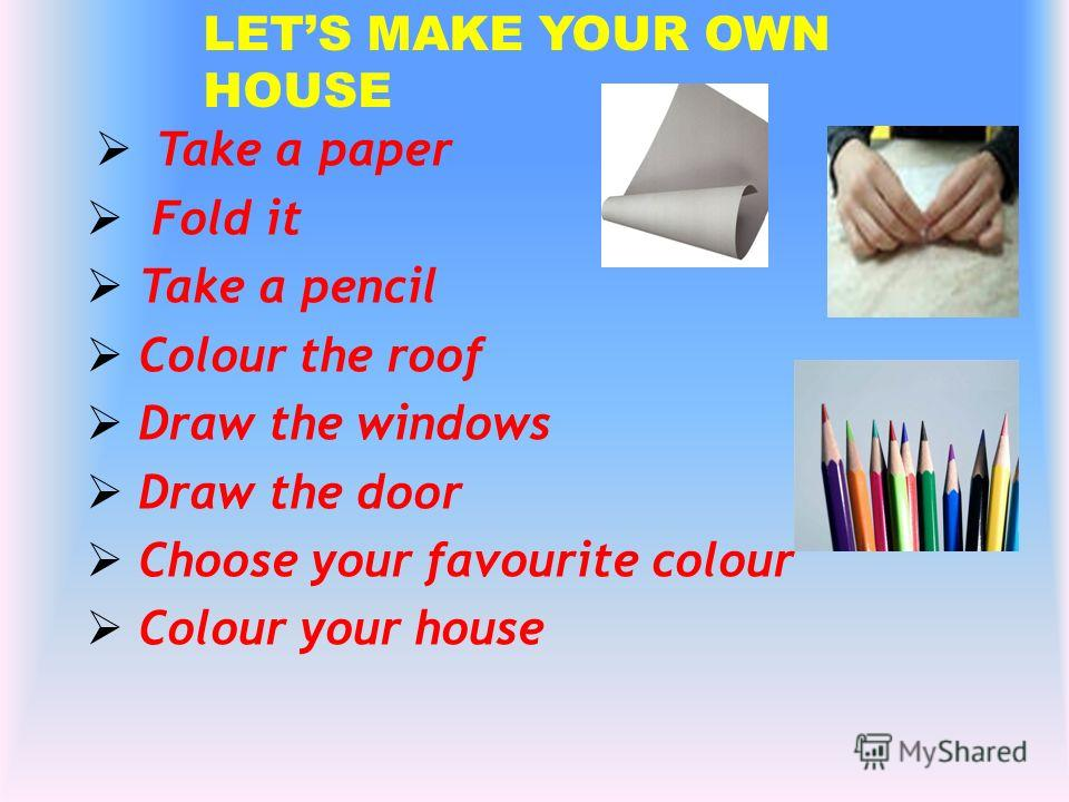 LETS MAKE YOUR OWN HOUSE Take a paper Fold it Take a pencil Colour the roof Draw the windows Draw the door Choose your favourite colour Colour your house