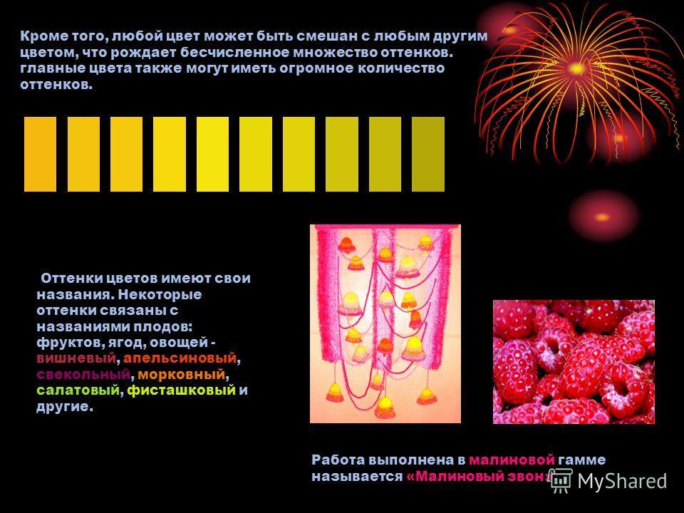 Кроме того, любой цвет может быть смешан с любым другим цветом, что рождает бесчисленное множество оттенков. главные цвета также могут иметь огромное количество оттенков. Оттенки цветов имеют свои названия. Некоторые оттенки связаны с названиями плод