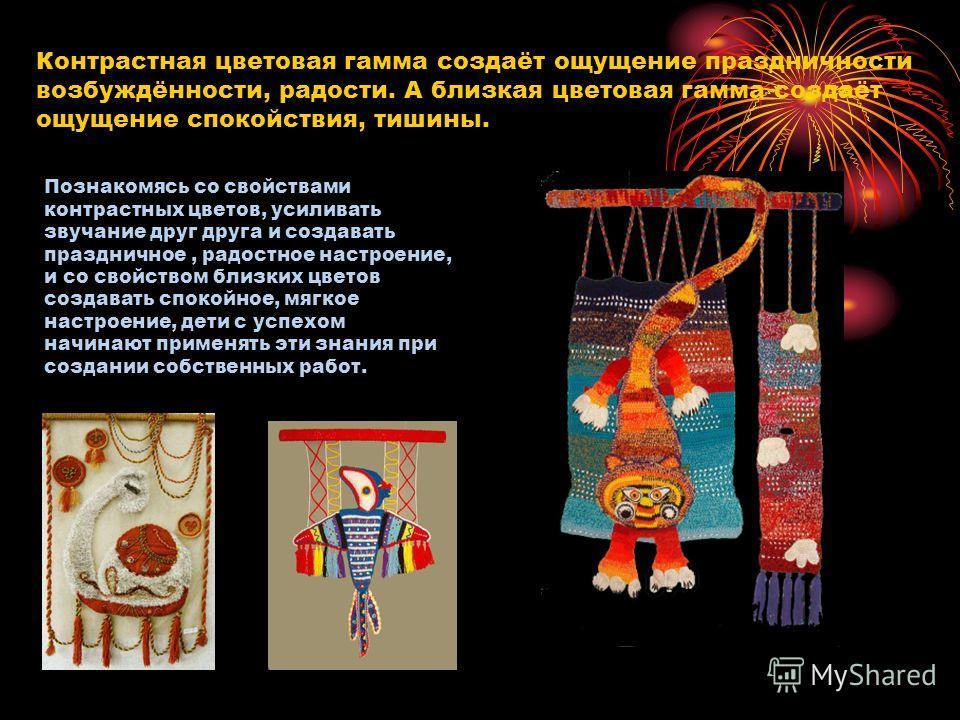 Контрастная цветовая гамма создаёт ощущение праздничности возбуждённости, радости. А близкая цветовая гамма создаёт ощущение спокойствия, тишины. Познакомясь со свойствами контрастных цветов, усиливать звучание друг друга и создавать праздничное, рад