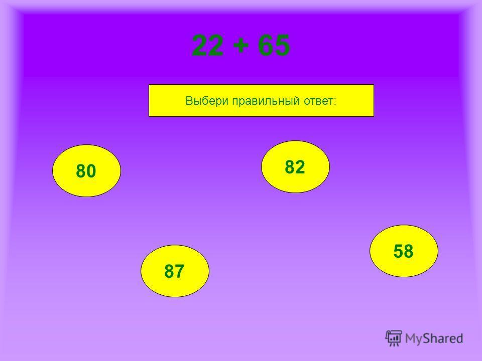 22 + 65 80 87 82 58 Выбери правильный ответ: