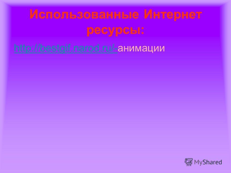 Использованные Интернет ресурсы: http://bestgif.narod.ru/-http://bestgif.narod.ru/-анимации
