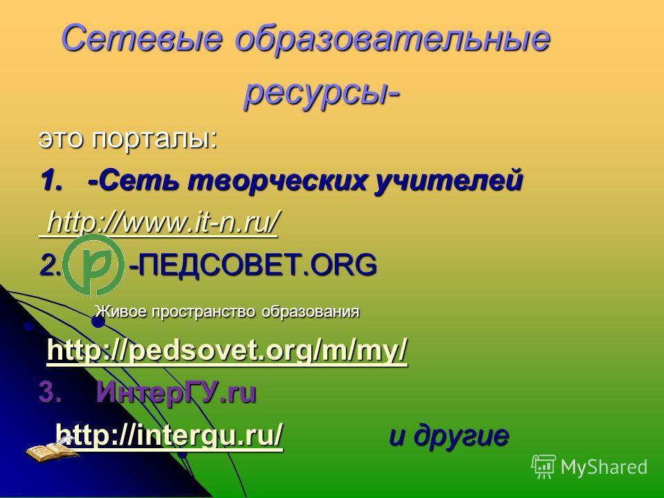 Сетевые образовательные Сетевые образовательные ресурсы- ресурсы- это порталы: 1. -Сеть творческих учителей http://www.it-n.ru/ http://www.it-n.ru/ 2. -ПЕДСОВЕТ.ORG Живое пространство образования Живое пространство образования http://pedsovet.org/m/m