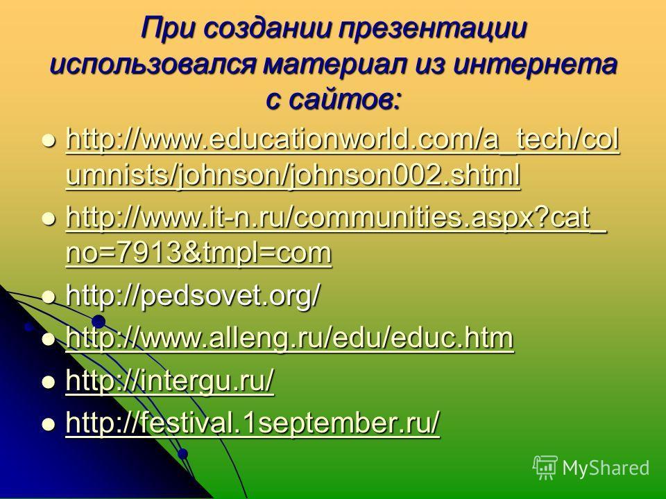 При создании презентации использовался материал из интернета с сайтов: http://www.educationworld.com/a_tech/col umnists/johnson/johnson002. shtml http://www.educationworld.com/a_tech/col umnists/johnson/johnson002. shtml http://www.educationworld.com