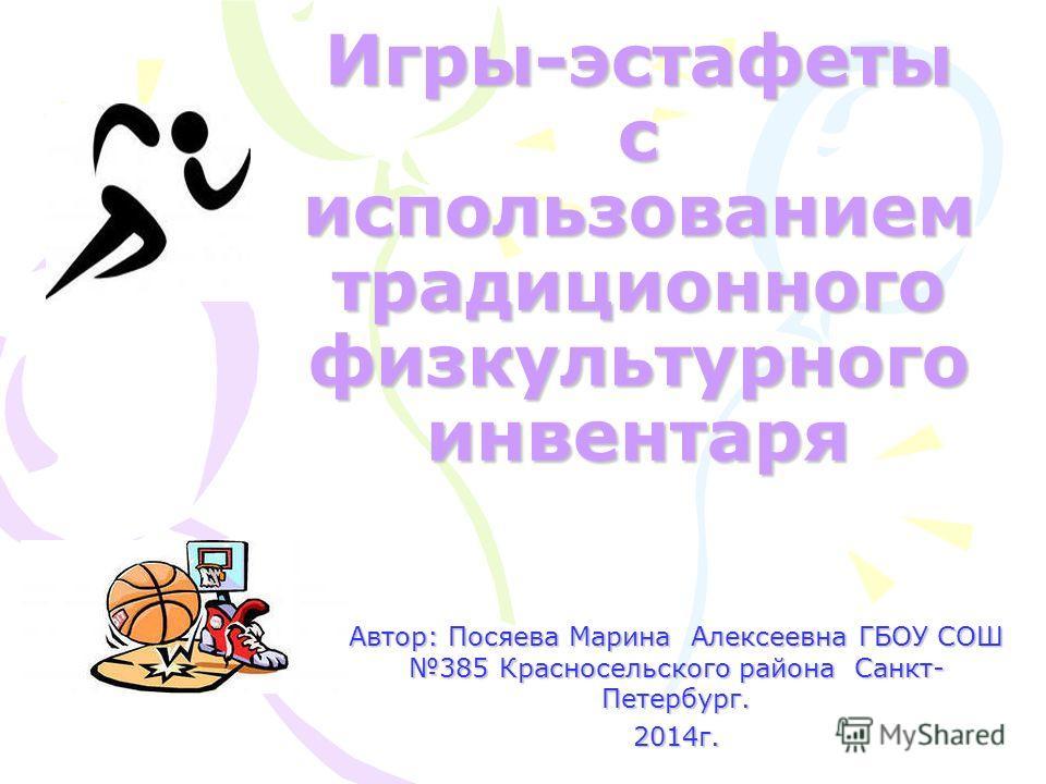 Игры-эстафеты с использованием традиционного физкультурного инвентаря Автор: Посяева Марина Алексеевна ГБОУ СОШ 385 Красносельского района Санкт- Петербург. 2014 г.