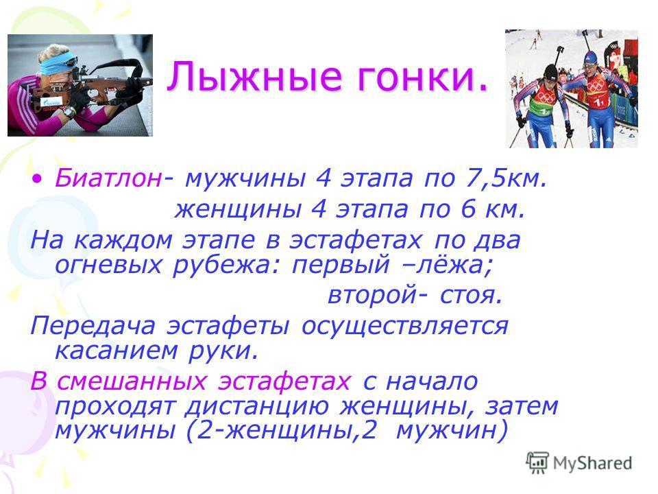 Лыжные гонки. Биатлон- мужчины 4 этапа по 7,5 км. женщины 4 этапа по 6 км. На каждом этапе в эстафетах по два огневых рубежа: первый –лёжа; второй- стоя. Передача эстафеты осуществляется касанием руки. В смешанных эстафетах с начало проходят дистанци