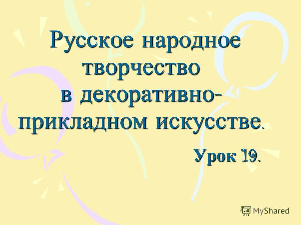 Русское народное творчество в декоративно - прикладном искусстве. Русское народное творчество в декоративно - прикладном искусстве. Урок 19.