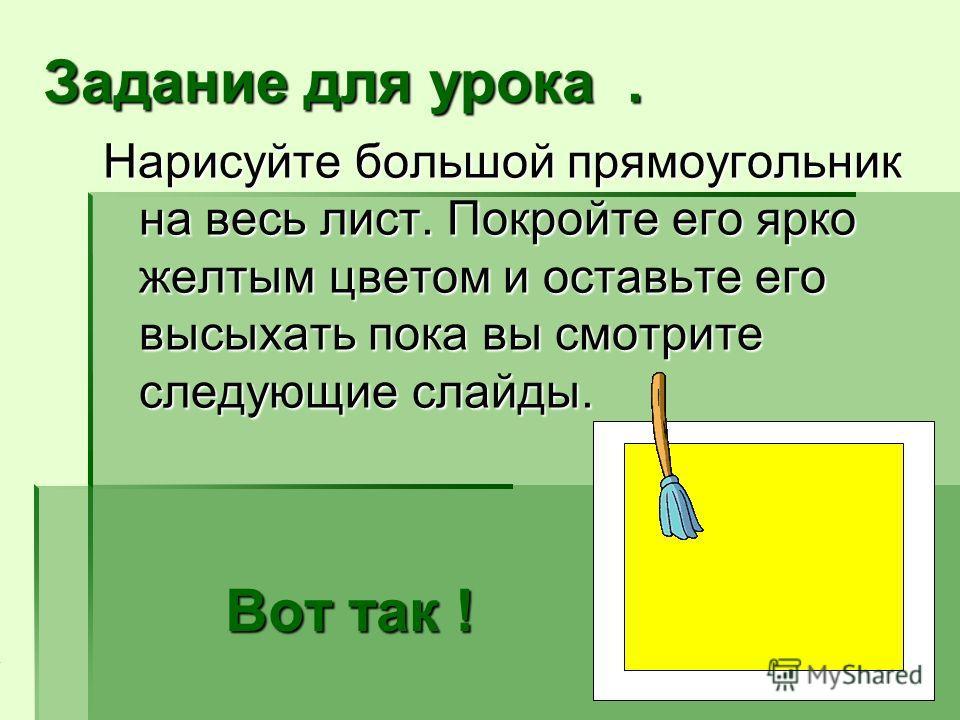 Вот так ! Нарисуйте большой прямоугольник на весь лист. Покройте его ярко желтым цветом и оставьте его высыхать пока вы смотрите следующие слайды. Задание для урока.