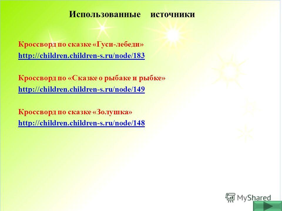 Использованные источники Кроссворд по сказке «Гуси-лебеди» http://children.children-s.ru/node/183 Кроссворд по «Сказке о рыбаке и рыбке» http://children.children-s.ru/node/149 Кроссворд по сказке «Золушка» http://children.children-s.ru/node/148