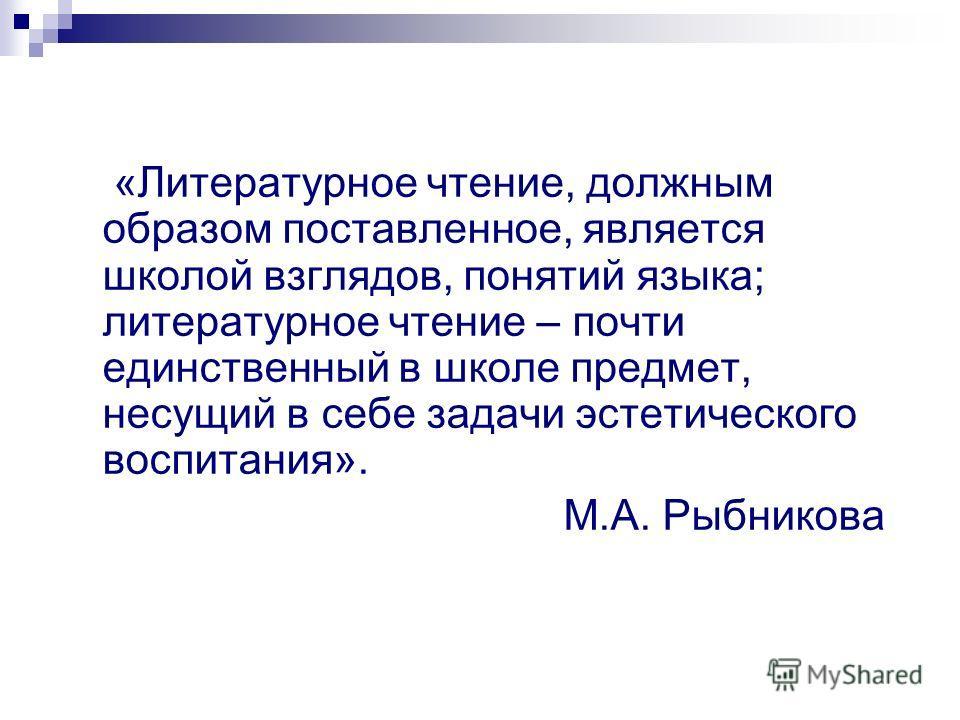 «Литературное чтение, должным образом поставленное, является школой взглядов, понятий языка; литературное чтение – почти единственный в школе предмет, несущий в себе задачи эстетического воспитания». М.А. Рыбникова