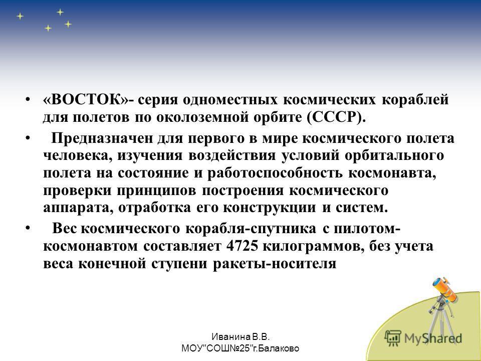 «ВОСТОК»- серия одноместных космических кораблей для полетов по околоземной орбите (СССР). Предназначен для первого в мире космического полета человека, изучения воздействия условий орбитального полета на состояние и работоспособность космонавта, про