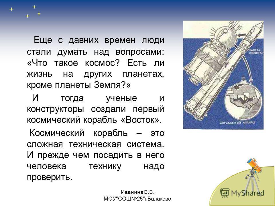 Еще с давних времен люди стали думать над вопросами: «Что такое космос? Есть ли жизнь на других планетах, кроме планеты Земля?» И тогда ученые и конструкторы создали первый космический корабль «Восток». Космический корабль – это сложная техническая с