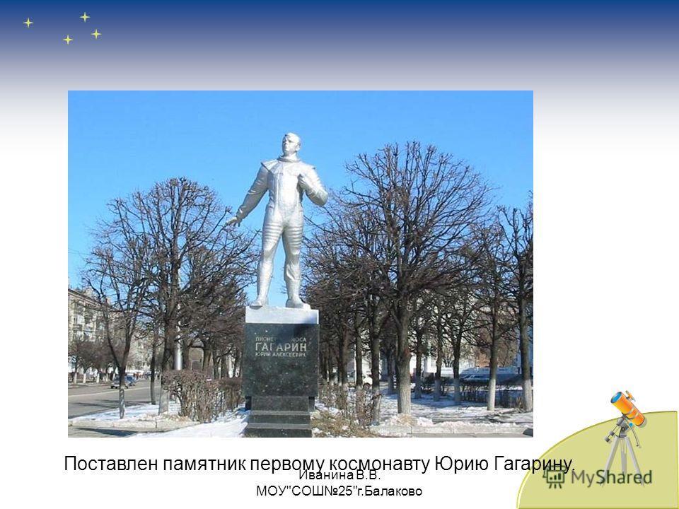 Поставлен памятник первому космонавту Юрию Гагарину. Иванина В.В. МОУСОШ25г.Балаково